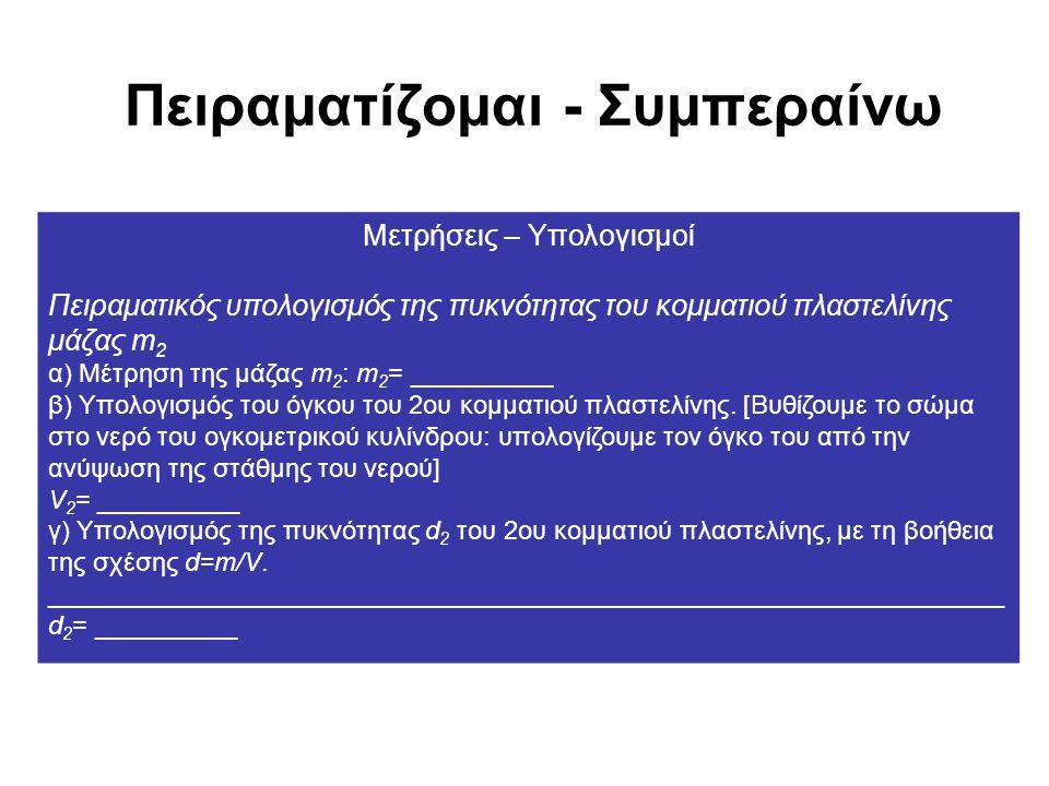 Πειραματίζομαι - Συμπεραίνω Μετρήσεις – Υπολογισμοί Πειραματικός υπολογισμός της πυκνότητας του κομματιού πλαστελίνης μάζας m 2 α) Μέτρηση της μάζας m