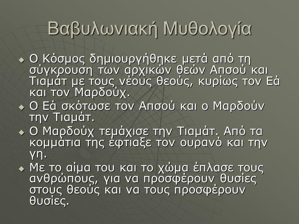 Βαβυλωνιακή Μυθολογία  Ο Κόσμος δημιουργήθηκε μετά από τη σύγκρουση των αρχικών θεών Απσού και Τιαμάτ με τους νέους θεούς, κυρίως τον Εά και τον Μαρδ