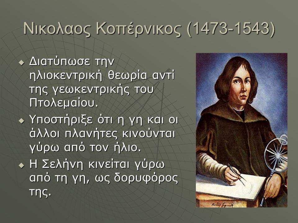 Νικολαος Κοπέρνικος (1473-1543)  Διατύπωσε την ηλιοκεντρική θεωρία αντί της γεωκεντρικής του Πτολεμαίου.  Υποστήριξε ότι η γη και οι άλλοι πλανήτες