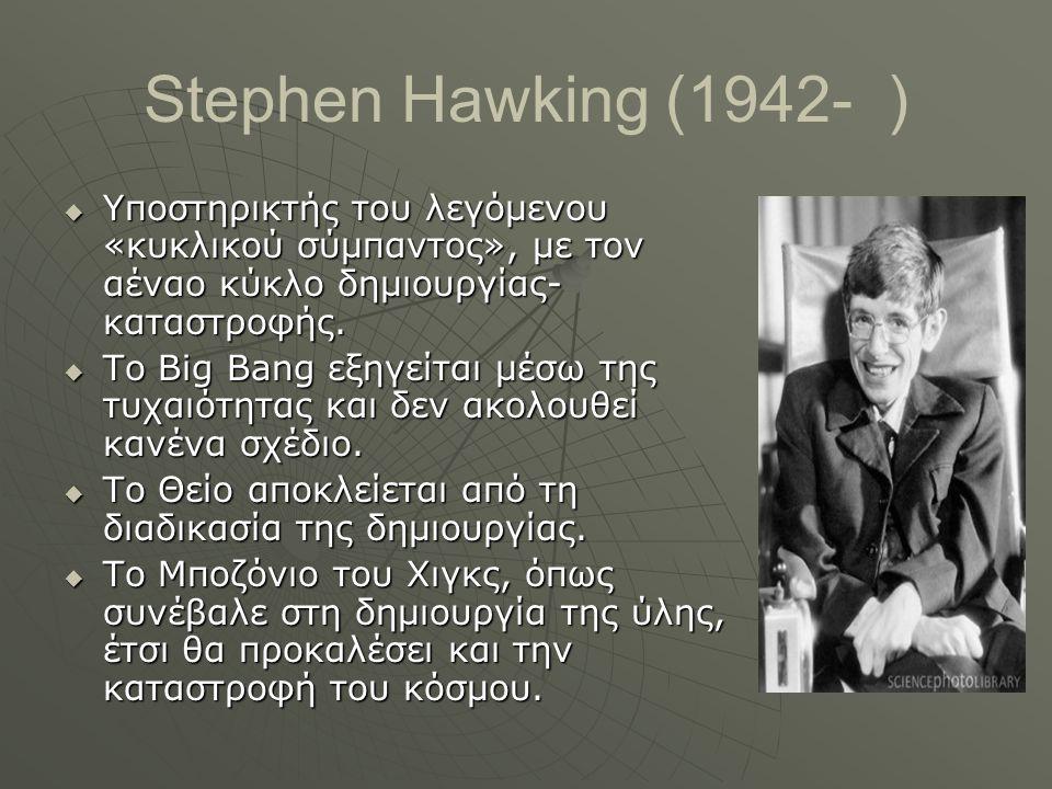 Stephen Hawking (1942- )  Υποστηρικτής του λεγόμενου «κυκλικού σύμπαντος», με τον αέναο κύκλο δημιουργίας- καταστροφής.  Το Big Bang εξηγείται μέσω