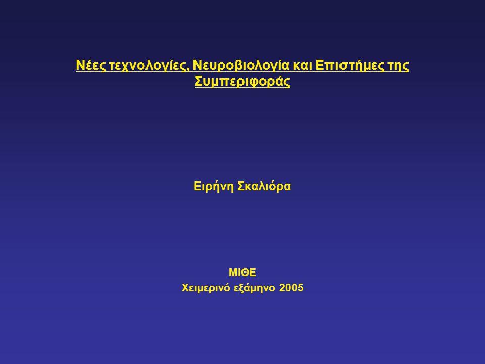 Νέες τεχνολογίες, Νευροβιολογία και Επιστήμες της Συμπεριφοράς Ειρήνη Σκαλιόρα ΜΙΘΕ Χειμερινό εξάμηνο 2005