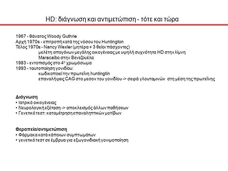 HD: διάγνωση και αντιμετώπιση - τότε και τώρα 1967 - θάνατος Woody Guthrie Αρχή 1970s - επιτροπή κατά της νόσου του Huntington Τέλος 1970s - Nancy Wexler (μητέρα + 3 θείοι πάσχοντες) μελέτη απογόνων μεγάλης οικογένειας με υψηλή συχνότητα HD στην λίμνη Maracaibo στην Βενεζουέλα 1983 - εντοπισμός στο 4 ο χρωμόσωμα 1993 - ταυτοποίηση γονιδίου: κωδικοποιεί την πρωτεΐνη huntingtin επαναλήψεις CAG στο μεσον του γονιδίου -> σειρά γλουταμινών στη μέση της πρωτεΐνης Διάγνωση Ιατρικό οικογένειας Νευρολογική εξέταση -> αποκλεισμός άλλων παθήσεων Γενετικό τεστ: καταμέτρηση επαναληπτικών μοτίβων Θεραπεία/αντιμετώπιση Φάρμακα κατά κάποιων συμπτωμάτων γενετικό τεστ σε έμβρυα για εξωγονιδιακή γονιμοποίηση