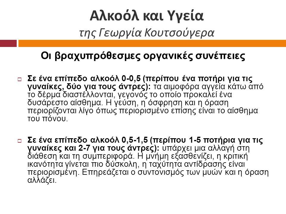 Αλκοόλ και Υγεία της Γεωργία Κουτσούγερα Οι βραχυπρόθεσμες οργανικές συνέπειες  Σε ένα επίπεδο αλκοόλ 0-0,5 (περίπου ένα ποτήρι για τις γυναίκες, δύο για τους άντρες): τα αιμοφόρα αγγεία κάτω από το δέρμα διαστέλλονται, γεγονός το οποίο προκαλεί ένα δυσάρεστο αίσθημα.