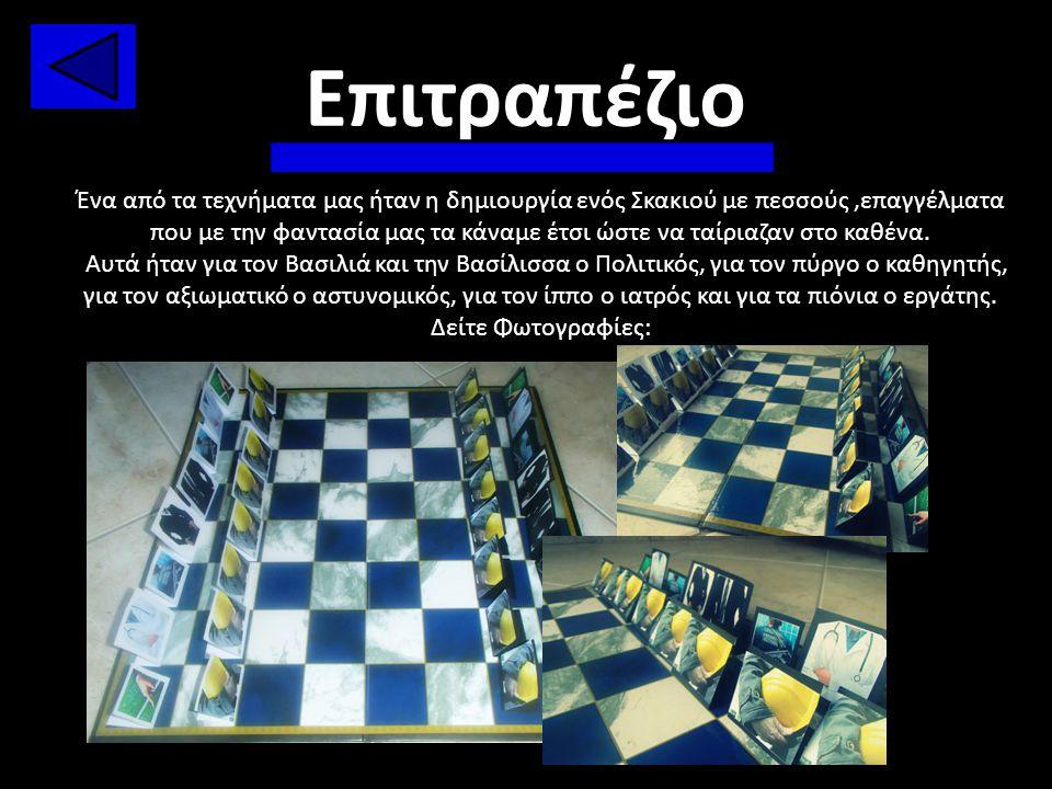 Επιτραπέζιο Ένα από τα τεχνήματα μας ήταν η δημιουργία ενός Σκακιού με πεσσούς,επαγγέλματα που με την φαντασία μας τα κάναμε έτσι ώστε να ταίριαζαν στ