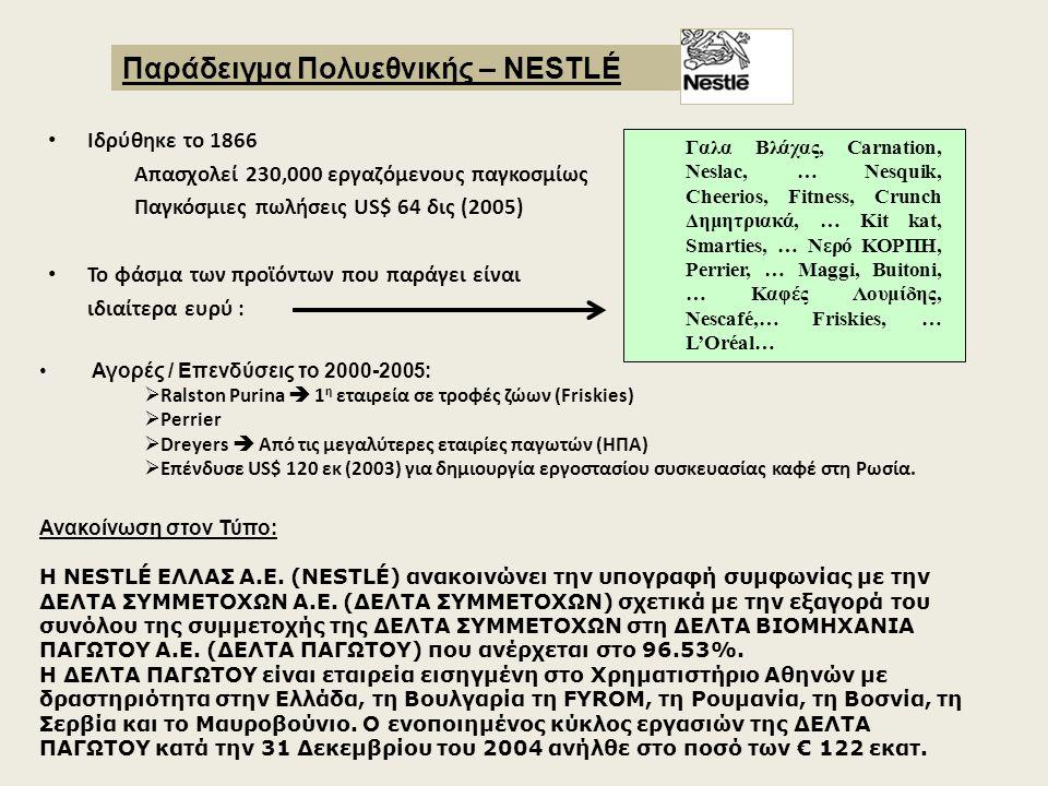 Ιδρύθηκε το 1866 Απασχολεί 230,000 εργαζόμενους παγκοσμίως Παγκόσμιες πωλήσεις US$ 64 δις (2005) Το φάσμα των προϊόντων που παράγει είναι ιδιαίτερα ευρύ : Παράδειγμα Πολυεθνικής – NESTLÉ Γαλα Βλάχας, Carnation, Neslac, … Nesquik, Cheerios, Fitness, Crunch Δημητριακά, … Kit kat, Smarties, … Νερό ΚΟΡΠΗ, Perrier, … Maggi, Buitoni, … Καφές Λουμίδης, Nescafé,… Friskies, … L'Oréal… Αγορές / Επενδύσεις το 2000-2005:  Ralston Purina  1 η εταιρεία σε τροφές ζώων (Friskies)  Perrier  Dreyers  Από τις μεγαλύτερες εταιρίες παγωτών (ΗΠΑ)  Επένδυσε US$ 120 εκ (2003) για δημιουργία εργοστασίου συσκευασίας καφέ στη Ρωσία.