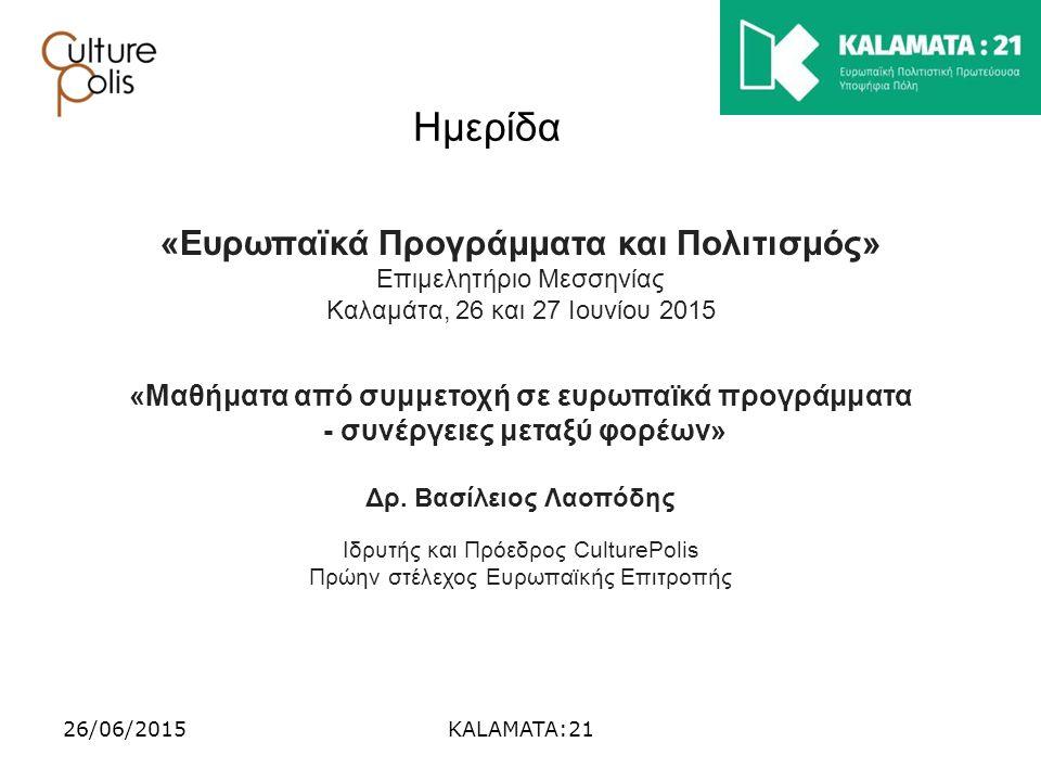 26/06/2015KALAMATA:21 Ημερίδα «Ευρωπαϊκά Προγράμματα και Πολιτισμός» Επιμελητήριο Μεσσηνίας Καλαμάτα, 26 και 27 Ιουνίου 2015 «Μαθήματα από συμμετοχή σ