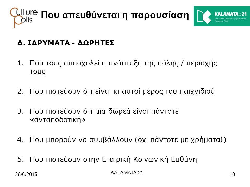 1026/6/2015 KALAMATA:21 Που απευθύνεται η παρουσίαση Δ. ΙΔΡΥΜΑΤΑ - ΔΩΡΗΤΕΣ 1.Που τους απασχολεί η ανάπτυξη της πόλης / περιοχής τους 2.Που πιστεύουν ό