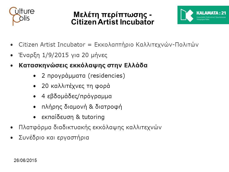 26/06/2015 Μελέτη περίπτωσης - Citizen Artist Incubator Citizen Artist Incubator = Εκκολαπτήριο Καλλιτεχνών-Πολιτών Έναρξη 1/9/2015 για 20 μήνες Κατασ