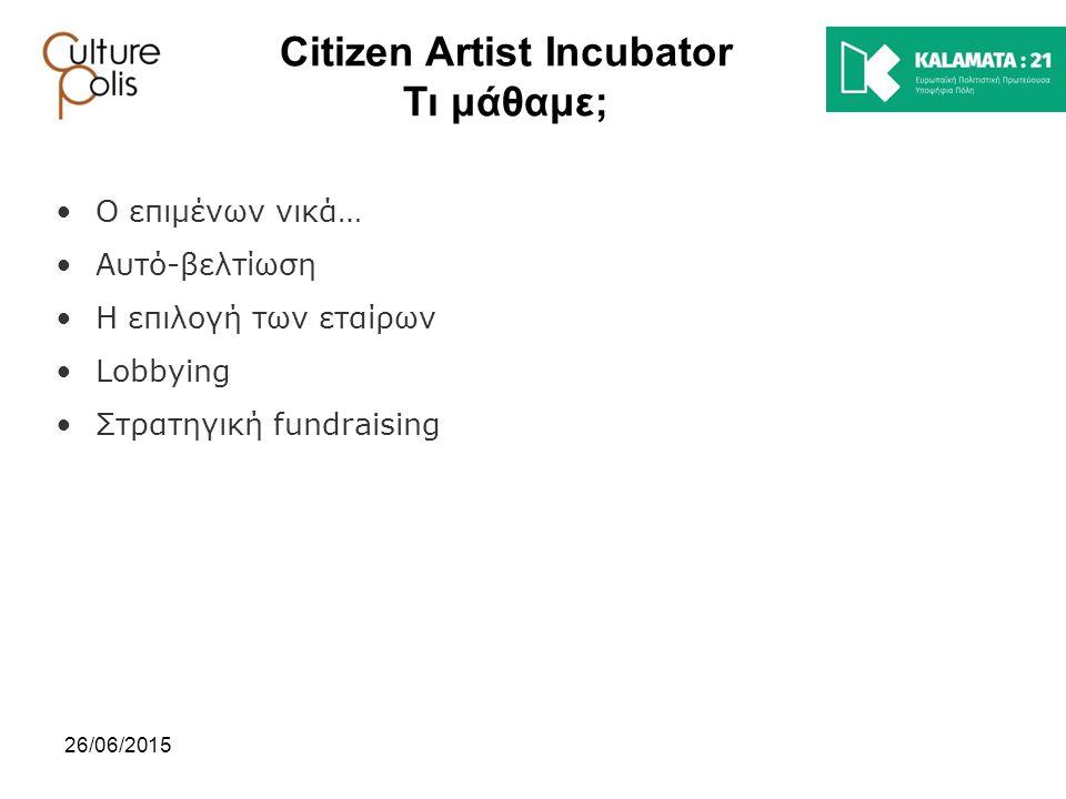 26/06/2015 Citizen Artist Incubator Τι μάθαμε; Ο επιμένων νικά… Αυτό-βελτίωση Η επιλογή των εταίρων Lobbying Στρατηγική fundraising