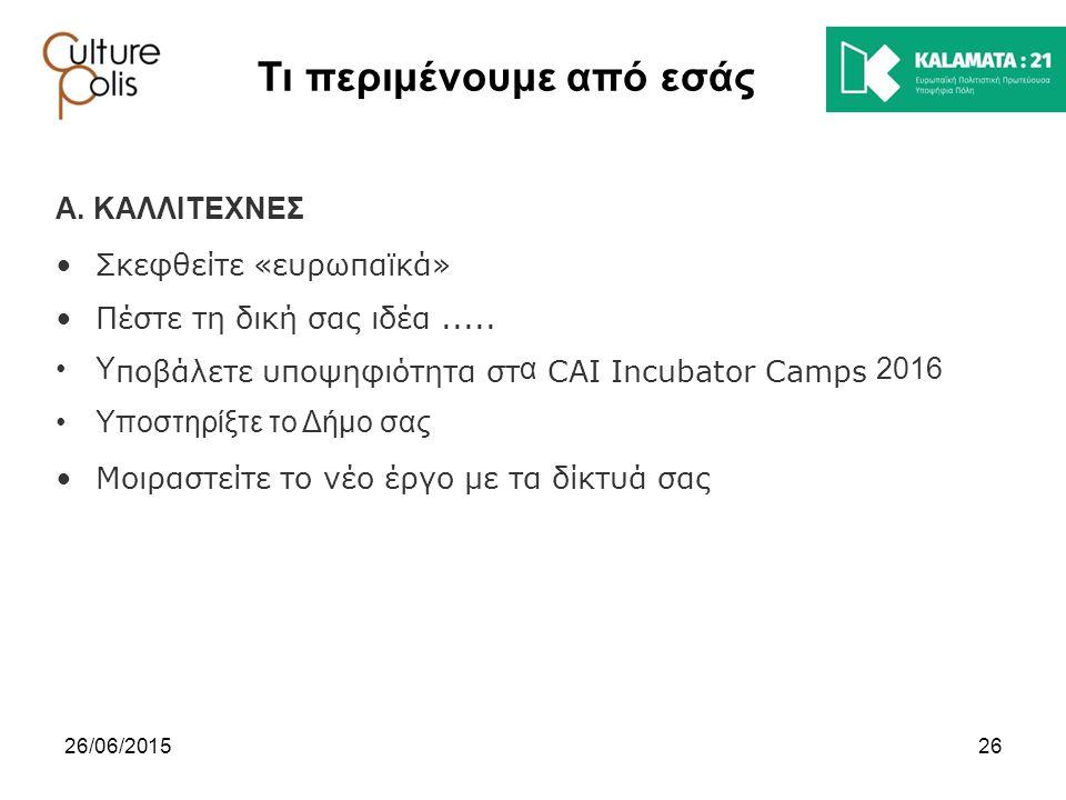 2626/06/2015 Τι περιμένουμε από εσάς Α. ΚΑΛΛΙΤΕΧΝΕΣ Σκεφθείτε «ευρωπαϊκά» Πέστε τη δική σας ιδέα..... Υ ποβάλετε υποψηφιότητα στ α CAI Incubator Camps