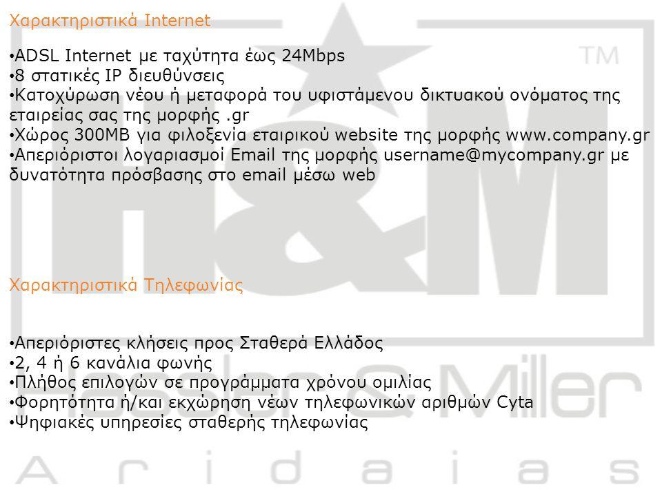Χαρακτηριστικά Internet ADSL Internet με ταχύτητα έως 24Mbps 8 στατικές IP διευθύνσεις Κατοχύρωση νέου ή μεταφορά του υφιστάμενου δικτυακού ονόματος της εταιρείας σας της μορφής.gr Χώρος 300MB για φιλοξενία εταιρικού website της μορφής www.company.gr Απεριόριστοι λογαριασμοί Email της μορφής username@mycompany.gr με δυνατότητα πρόσβασης στο email μέσω web Χαρακτηριστικά Τηλεφωνίας Απεριόριστες κλήσεις προς Σταθερά Ελλάδος 2, 4 ή 6 κανάλια φωνής Πλήθος επιλογών σε προγράμματα χρόνου ομιλίας Φορητότητα ή/και εκχώρηση νέων τηλεφωνικών αριθμών Cyta Ψηφιακές υπηρεσίες σταθερής τηλεφωνίας