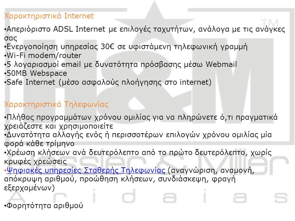 Χαρακτηριστικά Internet Απεριόριστο ADSL Internet με επιλογές ταχυτήτων, ανάλογα με τις ανάγκες σας Ενεργοποίηση υπηρεσίας 30€ σε υφιστάμενη τηλεφωνική γραμμή Wi-Fi modem/router 5 λογαριασμοί email με δυνατότητα πρόσβασης μέσω Webmail 50MB Webspace Safe Internet (μέσο ασφαλούς πλοήγησης στο internet) Χαρακτηριστικά Τηλεφωνίας Πλήθος προγραμμάτων χρόνου ομιλίας για να πληρώνετε ό,τι πραγματικά χρειάζεστε και χρησιμοποιείτε Δυνατότητα αλλαγής ενός ή περισσοτέρων επιλογών χρόνου ομιλίας μία φορά κάθε τρίμηνο Χρέωση κλήσεων ανά δευτερόλεπτο από το πρώτο δευτερόλεπτο, χωρίς κρυφές χρεώσεις Ψηφιακές υπηρεσίες Σταθερής Τηλεφωνίας (αναγνώριση, αναμονή, απόκρυψη αριθμού, προώθηση κλήσεων, συνδιάσκεψη, φραγή εξερχομένων) Ψηφιακές υπηρεσίες Σταθερής Τηλεφωνίας Φορητότητα αριθμού