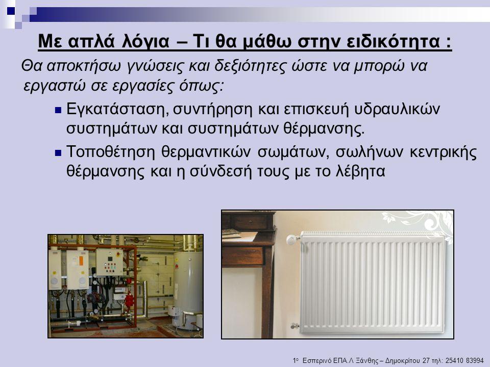 Με απλά λόγια – Τι θα μάθω στην ειδικότητα : Θα αποκτήσω γνώσεις και δεξιότητες ώστε να μπορώ να εργαστώ σε εργασίες όπως: Εγκατάσταση, συντήρηση και επισκευή υδραυλικών συστημάτων και συστημάτων θέρμανσης.