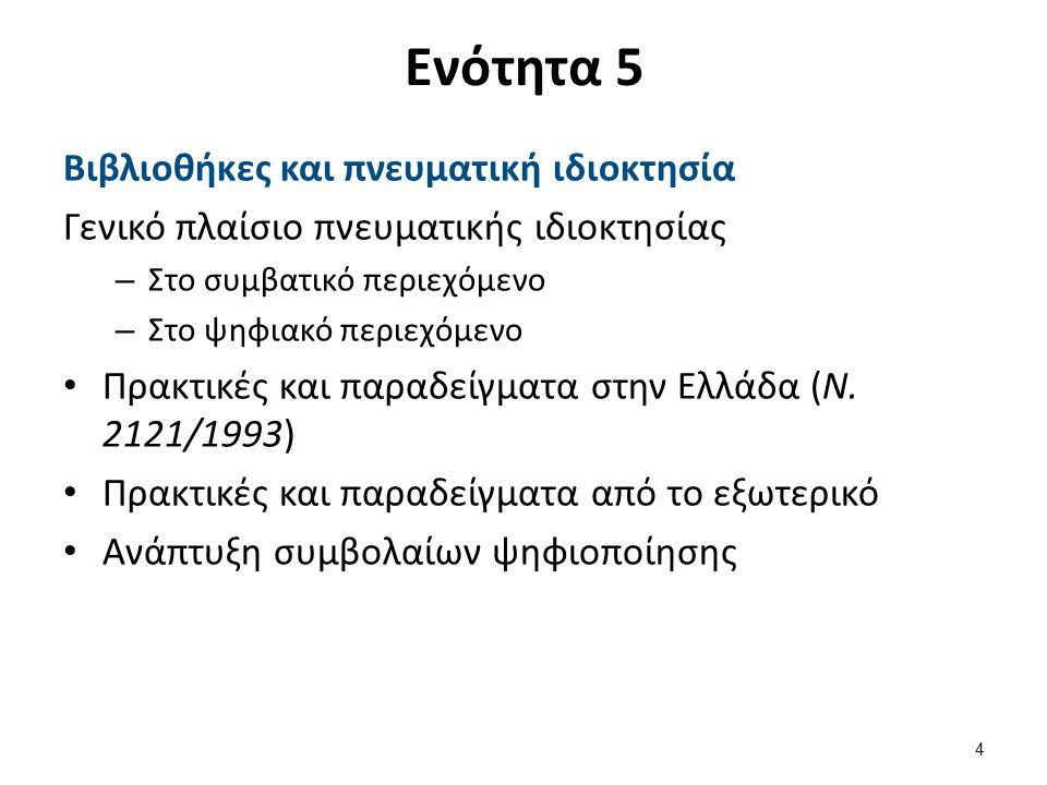 Ενότητα 5 Βιβλιοθήκες και πνευματική ιδιοκτησία Γενικό πλαίσιο πνευματικής ιδιοκτησίας – Στο συμβατικό περιεχόμενο – Στο ψηφιακό περιεχόμενο Πρακτικές και παραδείγματα στην Ελλάδα (Ν.