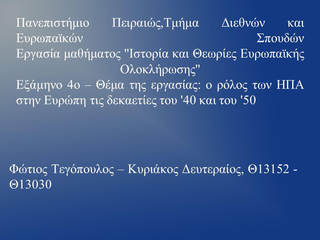 Πανεπιστήμιο Πειραιώς,Τμήμα Διεθνών και Ευρωπαϊκών Σπουδών Εργασία μαθήματος Ιστορία και Θεωρίες Ευρωπαϊκής Ολοκλήρωσης Εξάμηνο 4ο – Θέμα της εργασίας: ο ρόλος των ΗΠΑ στην Ευρώπη τις δεκαετίες του 40 και του 50 Φώτιος Τεγόπουλος – Κυριάκος Δευτεραίος, Θ13152 - Θ13030