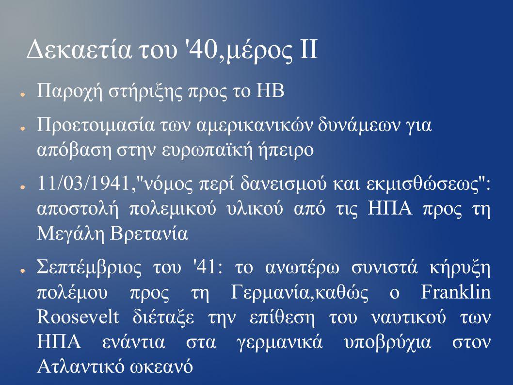 Δεκαετία του 40,μέρος ΙΙ ● Παροχή στήριξης προς το ΗΒ ● Προετοιμασία των αμερικανικών δυνάμεων για απόβαση στην ευρωπαϊκή ήπειρο ● 11/03/1941, νόμος περί δανεισμού και εκμισθώσεως : αποστολή πολεμικού υλικού από τις ΗΠΑ προς τη Μεγάλη Βρετανία ● Σεπτέμβριος του 41: το ανωτέρω συνιστά κήρυξη πολέμου προς τη Γερμανία,καθώς ο Franklin Roosevelt διέταξε την επίθεση του ναυτικού των ΗΠΑ ενάντια στα γερμανικά υποβρύχια στον Ατλαντικό ωκεανό