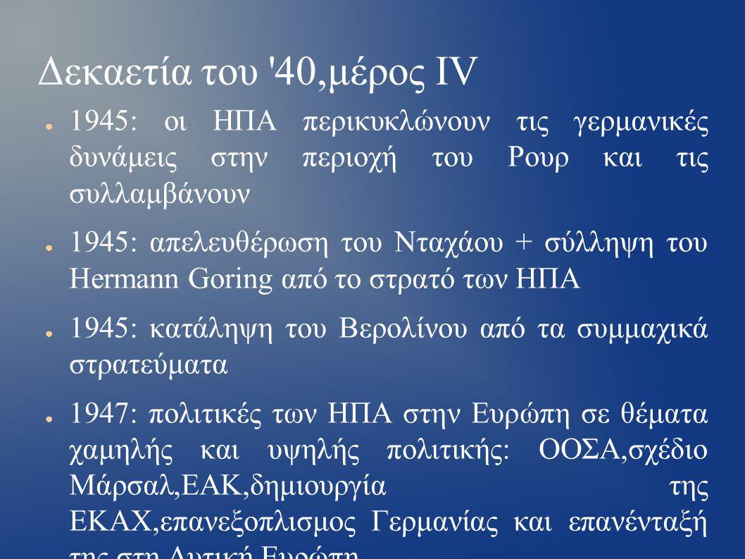 Δεκαετία του 40,μέρος ΙV ● 1945: οι ΗΠΑ περικυκλώνουν τις γερμανικές δυνάμεις στην περιοχή του Ρουρ και τις συλλαμβάνουν ● 1945: απελευθέρωση του Νταχάου + σύλληψη του Hermann Goring από το στρατό των ΗΠΑ ● 1945: κατάληψη του Βερολίνου από τα συμμαχικά στρατεύματα ● 1947: πολιτικές των ΗΠΑ στην Ευρώπη σε θέματα χαμηλής και υψηλής πολιτικής: ΟΟΣΑ,σχέδιο Μάρσαλ,ΕΑΚ,δημιουργία της ΕΚΑΧ,επανεξοπλισμος Γερμανίας και επανένταξή της στη Δυτική Ευρώπη