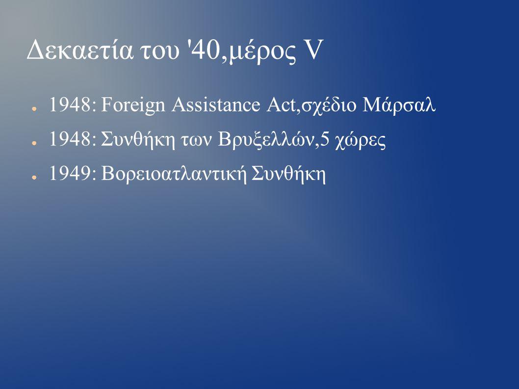 Δεκαετία του 40,μέρος V ● 1948: Foreign Assistance Act,σχέδιο Μάρσαλ ● 1948: Συνθήκη των Βρυξελλών,5 χώρες ● 1949: Βορειοατλαντική Συνθήκη