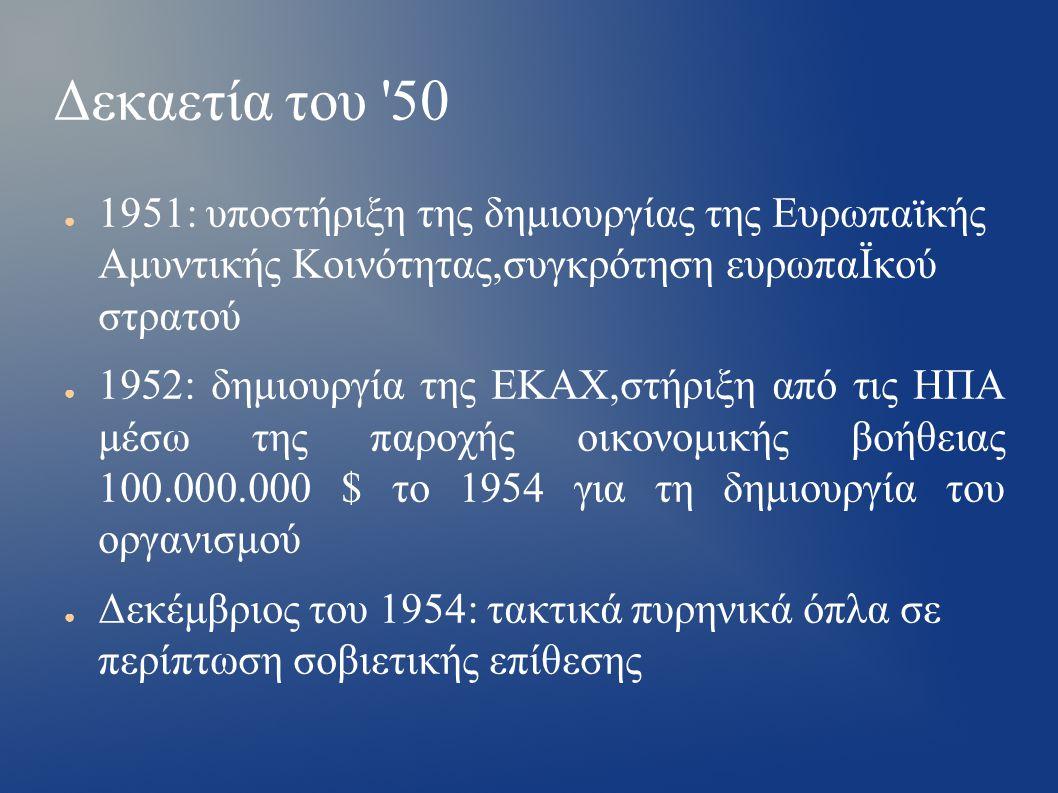 Δεκαετία του 50 ● 1951: υποστήριξη της δημιουργίας της Ευρωπαϊκής Αμυντικής Κοινότητας,συγκρότηση ευρωπαΪκού στρατού ● 1952: δημιουργία της ΕΚΑΧ,στήριξη από τις ΗΠΑ μέσω της παροχής οικονομικής βοήθειας 100.000.000 $ το 1954 για τη δημιουργία του οργανισμού ● Δεκέμβριος του 1954: τακτικά πυρηνικά όπλα σε περίπτωση σοβιετικής επίθεσης