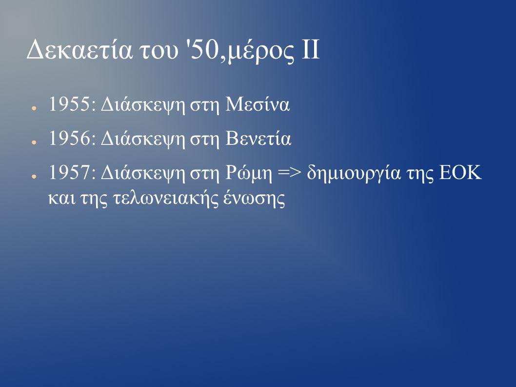 Δεκαετία του 50,μέρος ΙΙ ● 1955: Διάσκεψη στη Μεσίνα ● 1956: Διάσκεψη στη Βενετία ● 1957: Διάσκεψη στη Ρώμη => δημιουργία της ΕΟΚ και της τελωνειακής ένωσης