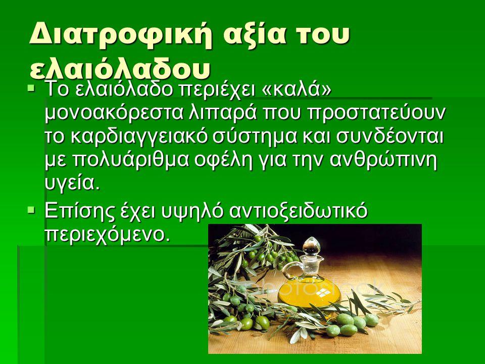 Διατροφική αξία του ελαιόλαδου  Το ελαιόλαδο περιέχει «καλά» μονοακόρεστα λιπαρά που προστατεύουν το καρδιαγγειακό σύστημα και συνδέονται με πολυάριθ