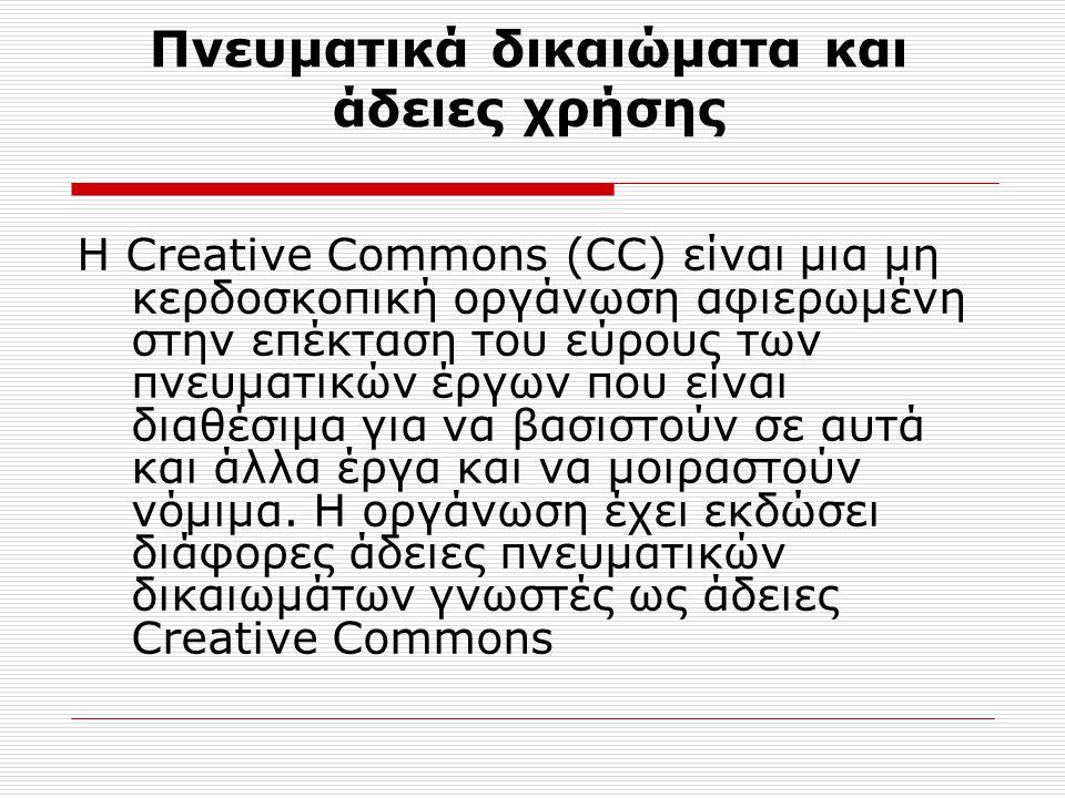 Πνευματικά δικαιώματα και άδειες χρήσης Η Creative Commons (CC) είναι μια μη κερδοσκοπική οργάνωση αφιερωμένη στην επέκταση του εύρους των πνευματικών έργων που είναι διαθέσιμα για να βασιστούν σε αυτά και άλλα έργα και να μοιραστούν νόμιμα.