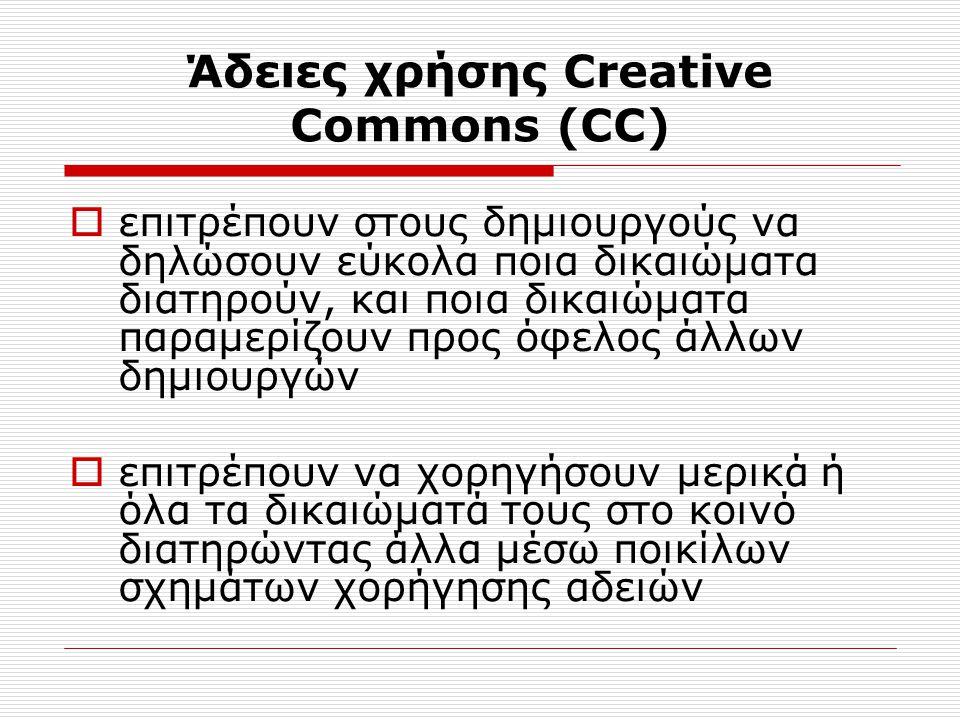 Άδειες χρήσης Creative Commons (CC)  επιτρέπουν στους δημιουργούς να δηλώσουν εύκολα ποια δικαιώματα διατηρούν, και ποια δικαιώματα παραμερίζουν προς όφελος άλλων δημιουργών  επιτρέπουν να χορηγήσουν μερικά ή όλα τα δικαιώματά τους στο κοινό διατηρώντας άλλα μέσω ποικίλων σχημάτων χορήγησης αδειών