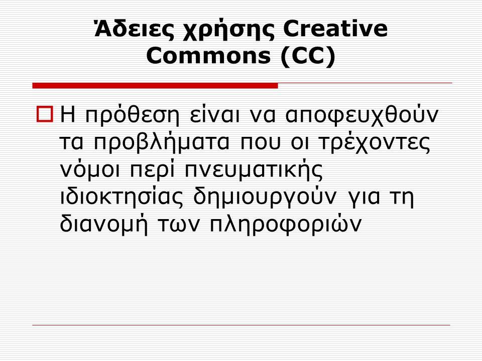 Άδειες χρήσης Creative Commons (CC)  Η πρόθεση είναι να αποφευχθούν τα προβλήματα που οι τρέχοντες νόμοι περί πνευματικής ιδιοκτησίας δημιουργούν για τη διανομή των πληροφοριών