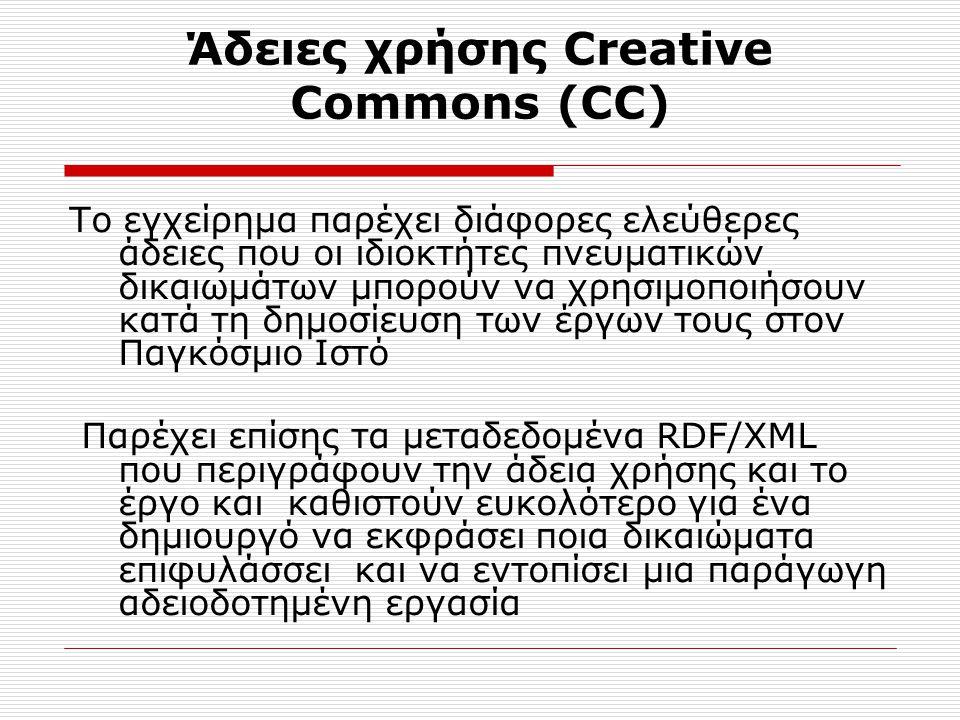 Άδειες χρήσης Creative Commons (CC) Το εγχείρημα παρέχει διάφορες ελεύθερες άδειες που οι ιδιοκτήτες πνευματικών δικαιωμάτων μπορούν να χρησιμοποιήσουν κατά τη δημοσίευση των έργων τους στον Παγκόσμιο Ιστό Παρέχει επίσης τα μεταδεδομένα RDF/XML που περιγράφουν την άδεια χρήσης και το έργο και καθιστούν ευκολότερο για ένα δημιουργό να εκφράσει ποια δικαιώματα επιφυλάσσει και να εντοπίσει μια παράγωγη αδειοδοτημένη εργασία
