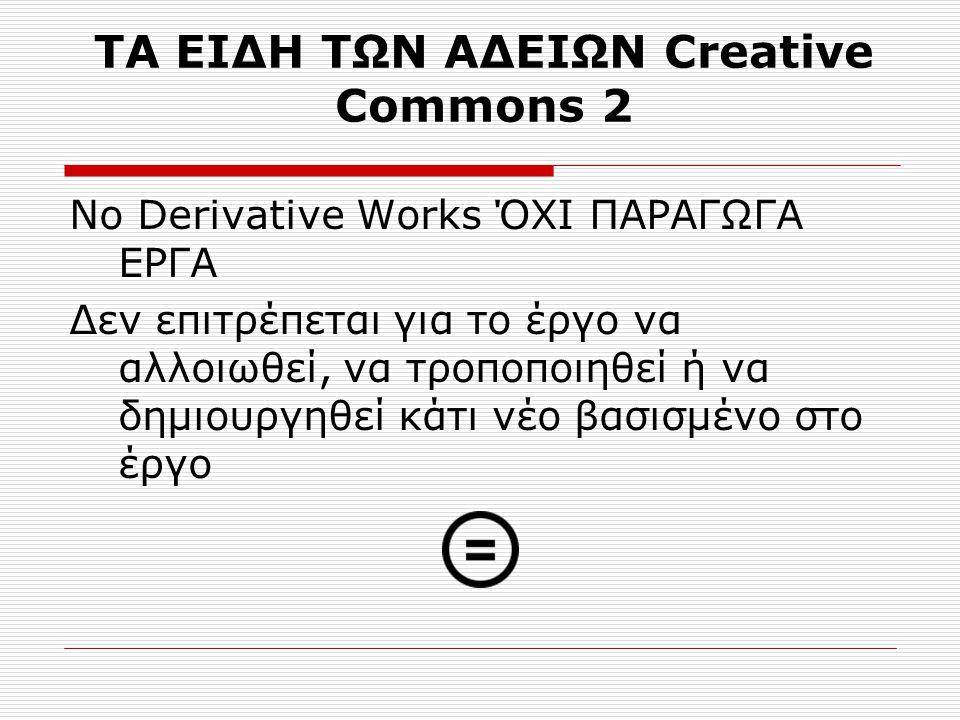 ΤΑ ΕΙΔΗ ΤΩΝ ΑΔΕΙΩΝ Creative Commons 2 No Derivative Works ΌΧΙ ΠΑΡΑΓΩΓΑ ΕΡΓΑ Δεν επιτρέπεται για το έργο να αλλοιωθεί, να τροποποιηθεί ή να δημιουργηθεί κάτι νέο βασισμένο στο έργο