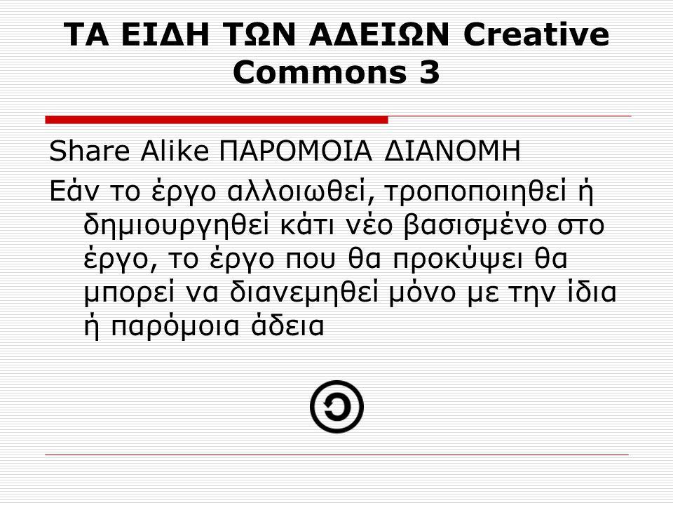 ΤΑ ΕΙΔΗ ΤΩΝ ΑΔΕΙΩΝ Creative Commons 3 Share Alike ΠΑΡΟΜΟΙΑ ΔΙΑΝΟΜΗ Εάν το έργο αλλοιωθεί, τροποποιηθεί ή δημιουργηθεί κάτι νέο βασισμένο στο έργο, το έργο που θα προκύψει θα μπορεί να διανεμηθεί μόνο με την ίδια ή παρόμοια άδεια