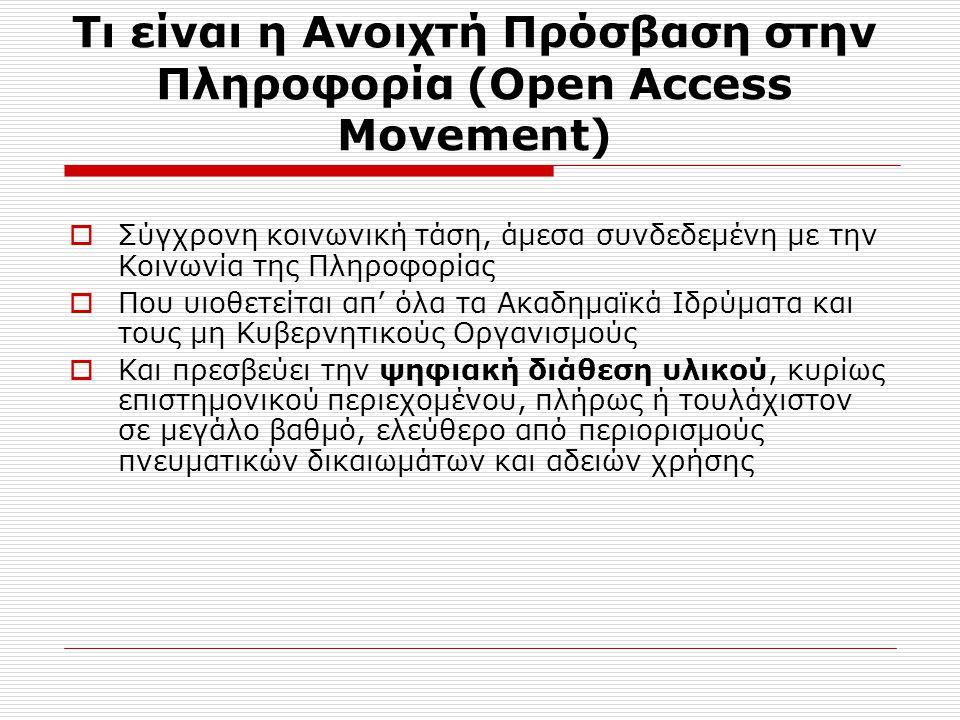 Τι είναι η Ανοιχτή Πρόσβαση στην Πληροφορία (Open Access Movement)  Σύγχρονη κοινωνική τάση, άμεσα συνδεδεμένη με την Κοινωνία της Πληροφορίας  Που υιοθετείται απ' όλα τα Ακαδημαϊκά Ιδρύματα και τους μη Κυβερνητικούς Οργανισμούς  Και πρεσβεύει την ψηφιακή διάθεση υλικού, κυρίως επιστημονικού περιεχομένου, πλήρως ή τουλάχιστον σε μεγάλο βαθμό, ελεύθερο από περιορισμούς πνευματικών δικαιωμάτων και αδειών χρήσης