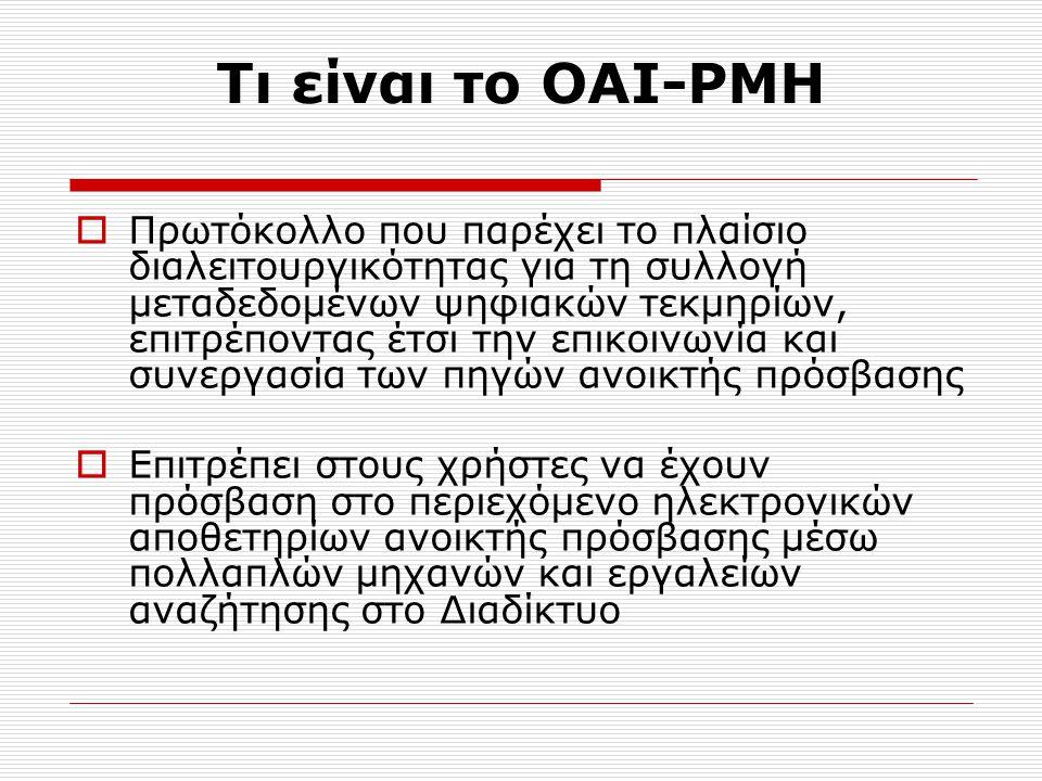 Τι είναι το OAI-PMH  Πρωτόκολλο που παρέχει το πλαίσιο διαλειτουργικότητας για τη συλλογή μεταδεδομένων ψηφιακών τεκμηρίων, επιτρέποντας έτσι την επικοινωνία και συνεργασία των πηγών ανοικτής πρόσβασης  Επιτρέπει στους χρήστες να έχουν πρόσβαση στο περιεχόμενο ηλεκτρονικών αποθετηρίων ανοικτής πρόσβασης μέσω πολλαπλών μηχανών και εργαλείων αναζήτησης στο Διαδίκτυο