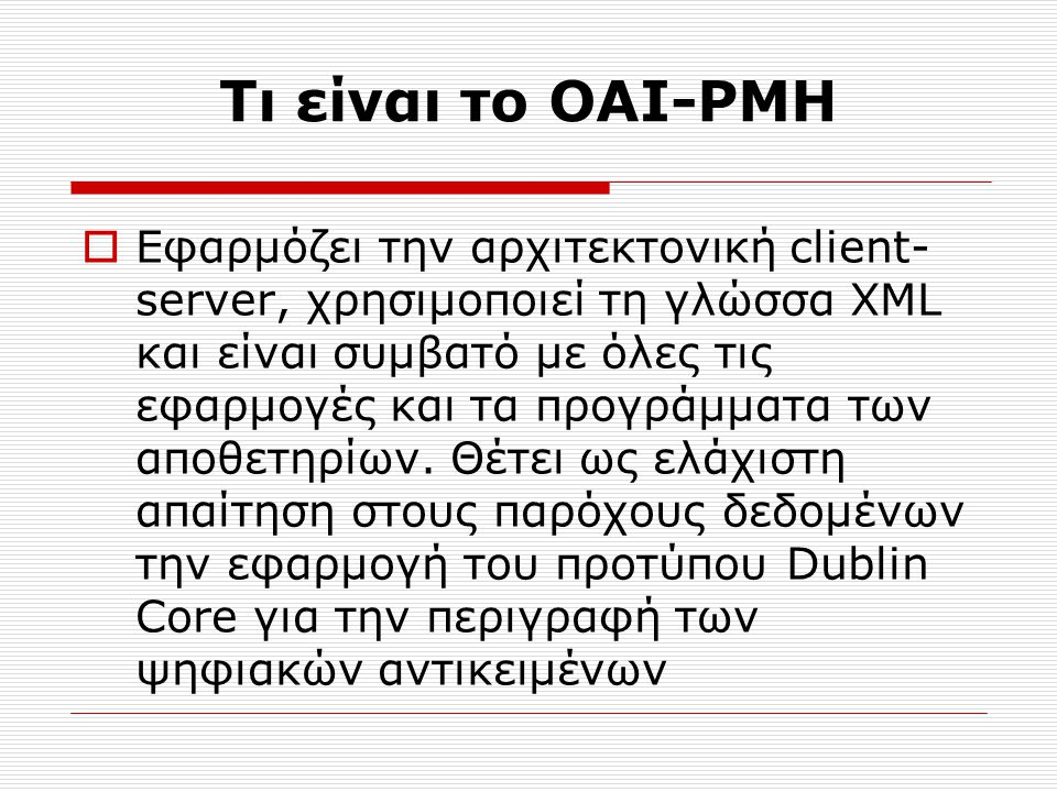 Τι είναι το OAI-PMH  Εφαρμόζει την αρχιτεκτονική client- server, χρησιμοποιεί τη γλώσσα XML και είναι συμβατό με όλες τις εφαρμογές και τα προγράμματα των αποθετηρίων.