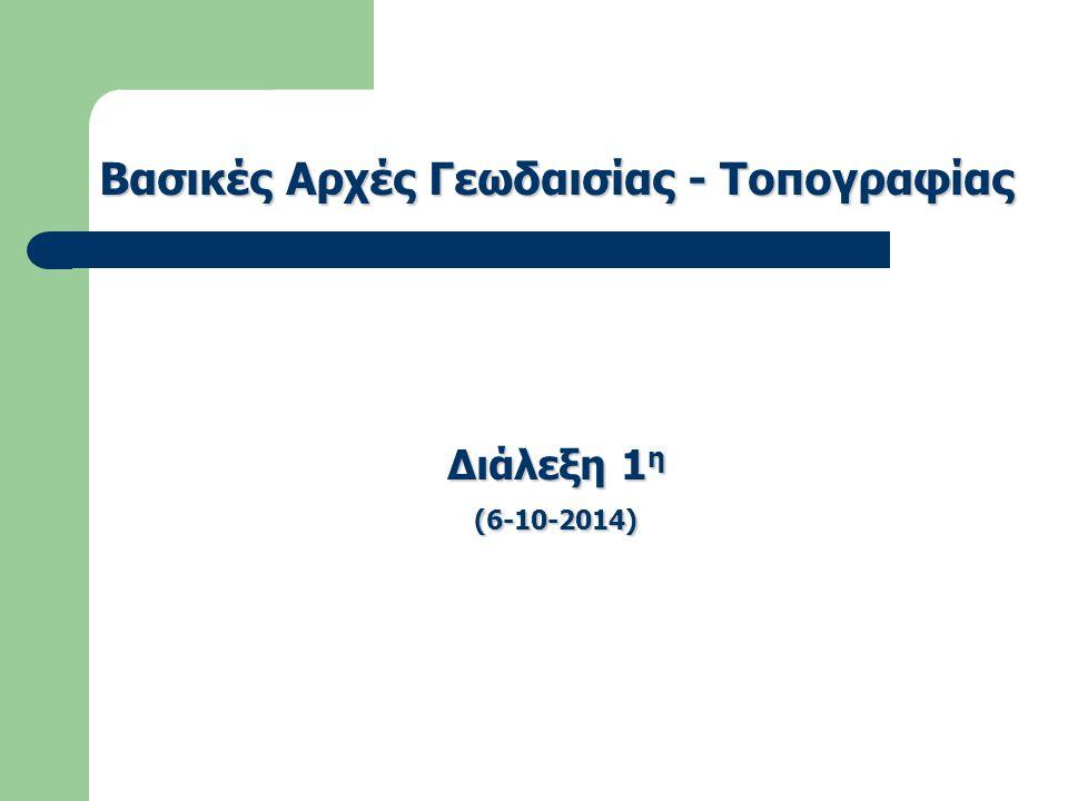 Βασικές Αρχές Γεωδαισίας - Τοπογραφίας Διάλεξη 1 η (6-10-2014)
