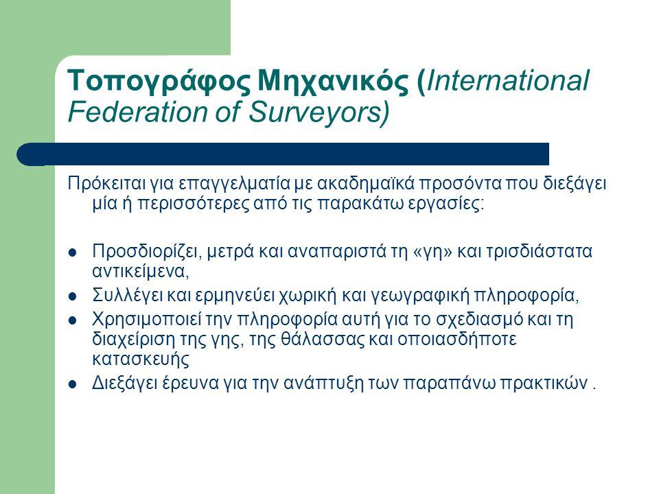 Τοπογράφος Μηχανικός (International Federation of Surveyors) Πρόκειται για επαγγελματία με ακαδημαϊκά προσόντα που διεξάγει μία ή περισσότερες από τις