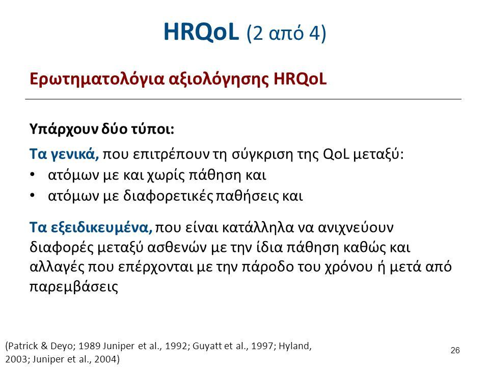 HRQoL (2 από 4) Ερωτηματολόγια αξιολόγησης HRQoL Υπάρχουν δύο τύποι: Τα γενικά, που επιτρέπουν τη σύγκριση της QoL μεταξύ: ατόμων με και χωρίς πάθηση