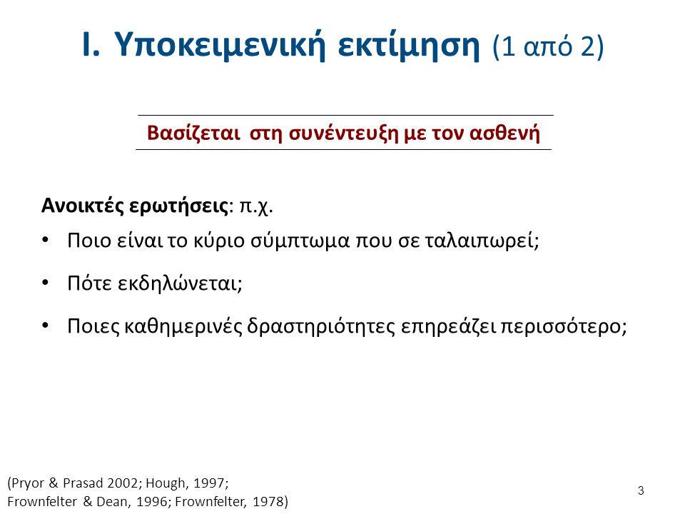 I.Υποκειμενική εκτίμηση (1 από 2) Ανοικτές ερωτήσεις: π.χ. Ποιο είναι το κύριο σύμπτωμα που σε ταλαιπωρεί; Πότε εκδηλώνεται; Ποιες καθημερινές δραστηρ