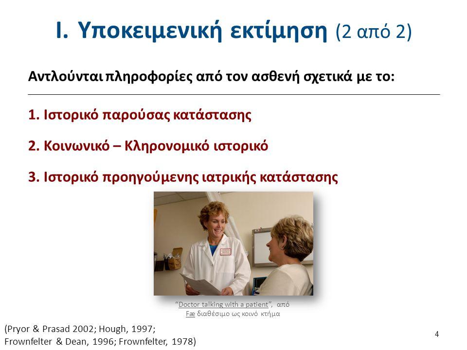I.Υποκειμενική εκτίμηση (2 από 2) Αντλούνται πληροφορίες από τον ασθενή σχετικά με το: 1. Ιστορικό παρούσας κατάστασης 2. Κοινωνικό – Κληρονομικό ιστο