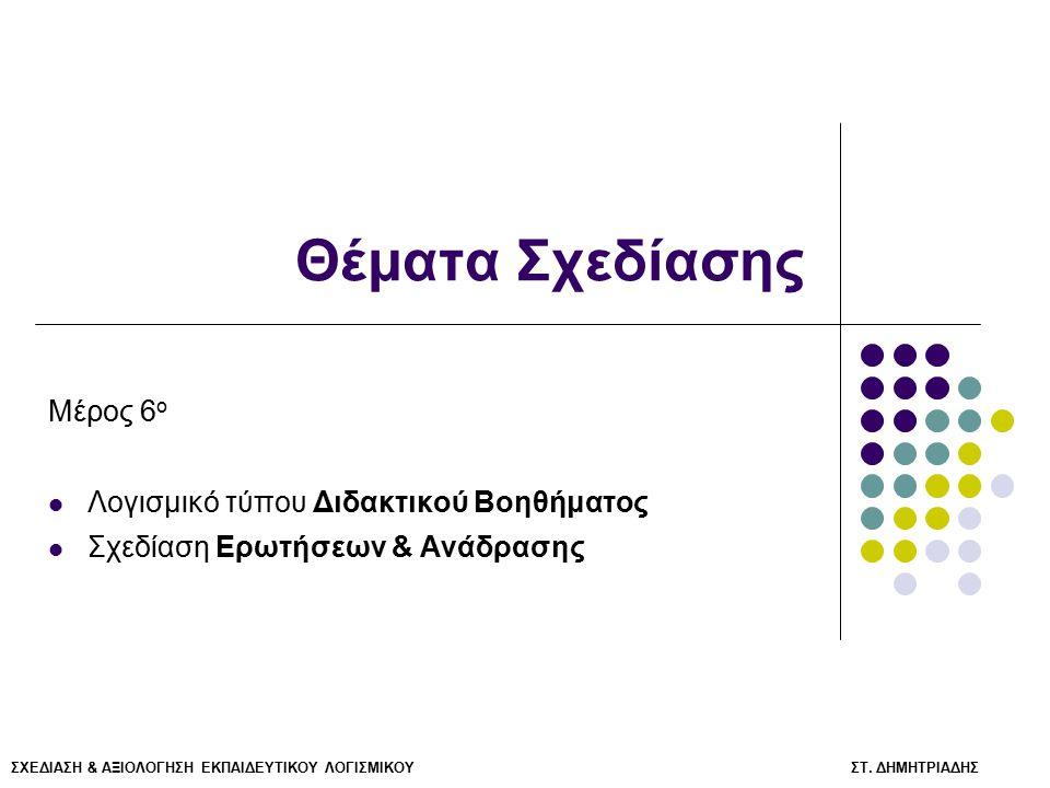 ΣΧΕΔΙΑΣΗ & ΑΞΙΟΛΟΓΗΣΗ ΕΚΠΑΙΔΕΥΤΙΚΟΥ ΛΟΓΙΣΜΙΚΟΥ ΣΤ. ΔΗΜΗΤΡΙΑΔΗΣ Θέματα Σχεδίασης Μέρος 6 ο Λογισμικό τύπου Διδακτικού Βοηθήματος Σχεδίαση Ερωτήσεων & Α