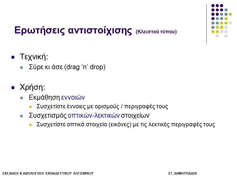 ΣΧΕΔΙΑΣΗ & ΑΞΙΟΛΟΓΗΣΗ ΕΚΠΑΙΔΕΥΤΙΚΟΥ ΛΟΓΙΣΜΙΚΟΥ ΣΤ. ΔΗΜΗΤΡΙΑΔΗΣ Ερωτήσεις αντιστοίχισης (Κλειστού τύπου) Τεχνική: Σύρε κι άσε (drag 'n' drop) Χρήση: Εκ