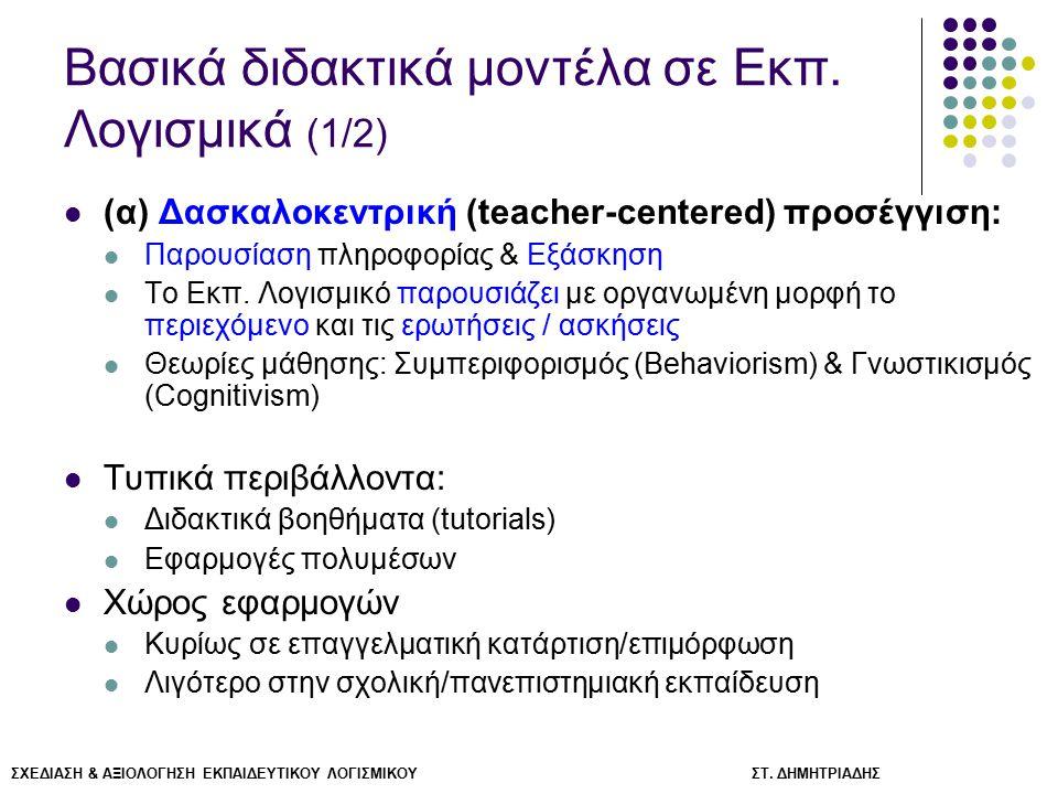 ΣΧΕΔΙΑΣΗ & ΑΞΙΟΛΟΓΗΣΗ ΕΚΠΑΙΔΕΥΤΙΚΟΥ ΛΟΓΙΣΜΙΚΟΥ ΣΤ. ΔΗΜΗΤΡΙΑΔΗΣ Βασικά διδακτικά μοντέλα σε Εκπ. Λογισμικά (1/2) (α) Δασκαλοκεντρική (teacher-centered)