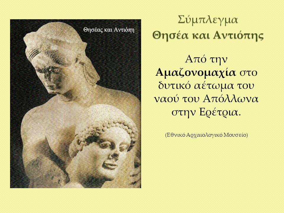 Σύμπλεγμα Θησέα και Αντιόπης Από την Αμαζονομαχία στο δυτικό αέτωμα του ναού του Απόλλωνα στην Ερέτρια. (Εθνικό Αρχαιολογικό Μουσείο)
