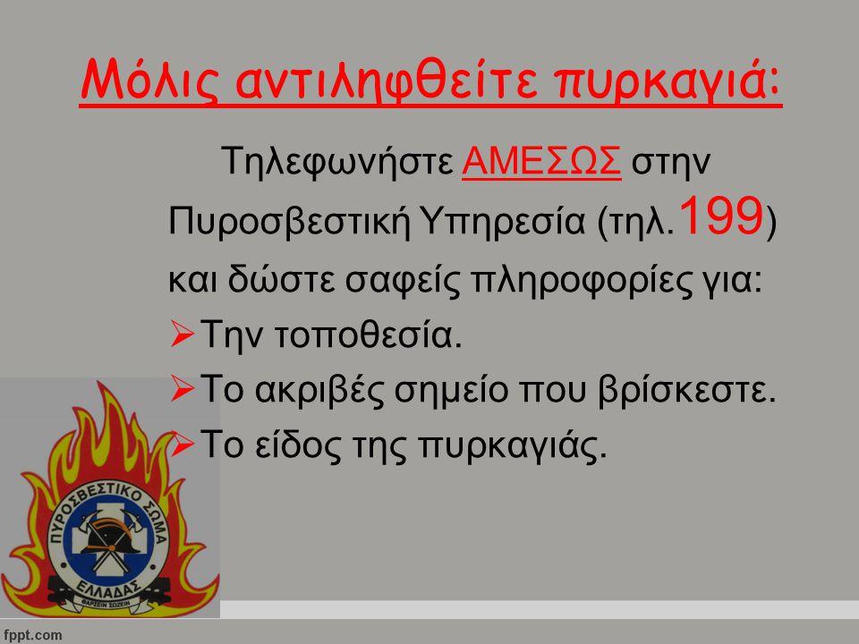 Μόλις αντιληφθείτε πυρκαγιά: Τηλεφωνήστε ΑΜΕΣΩΣ στην Πυροσβεστική Υπηρεσία (τηλ. 199 ) και δώστε σαφείς πληροφορίες για:  Την τοποθεσία.  Το ακριβές