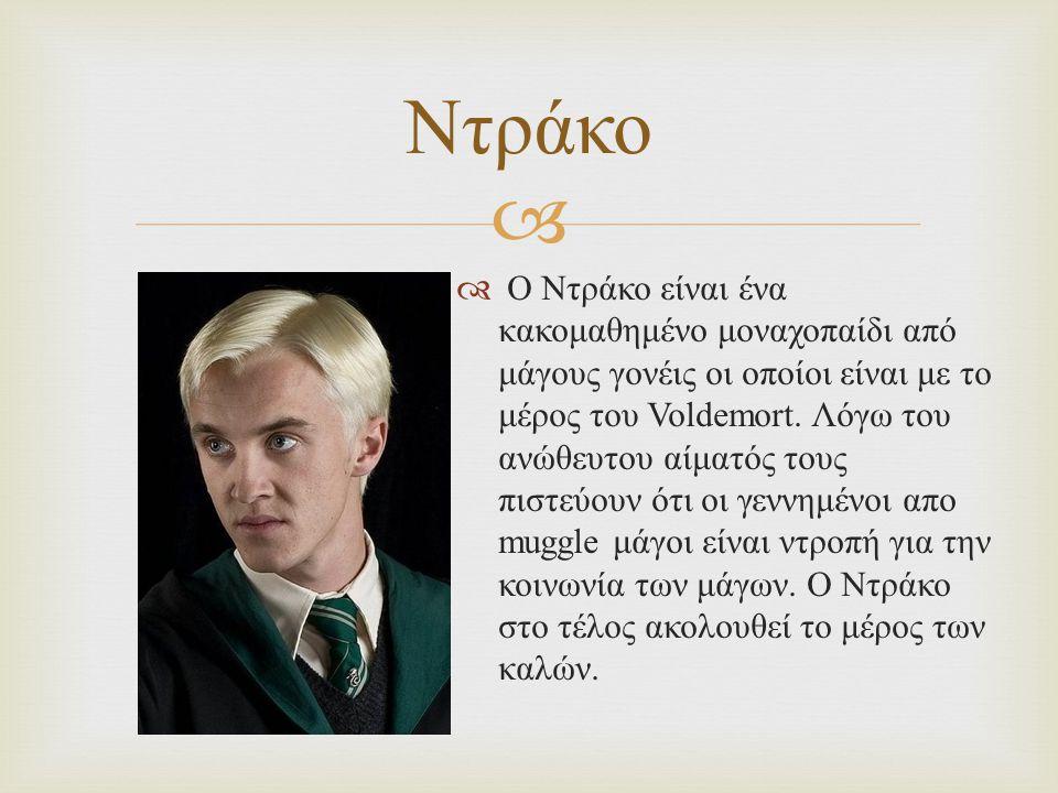   Ο Ντράκο είναι ένα κακομαθημένο μοναχοπαίδι από μάγους γονέις οι οποίοι είναι με το μέρος του Voldemort.