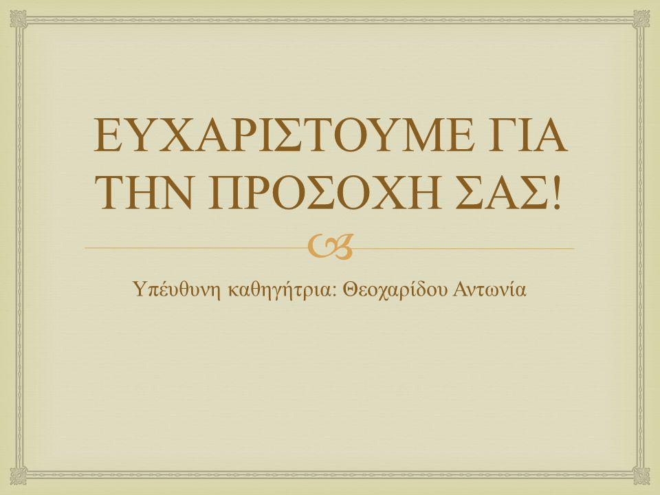  ΕΥΧΑΡΙΣΤΟΥΜΕ ΓΙΑ ΤΗΝ ΠΡΟΣΟΧΗ ΣΑΣ ! Υπέυθυνη καθηγήτρια : Θεοχαρίδου Αντωνία