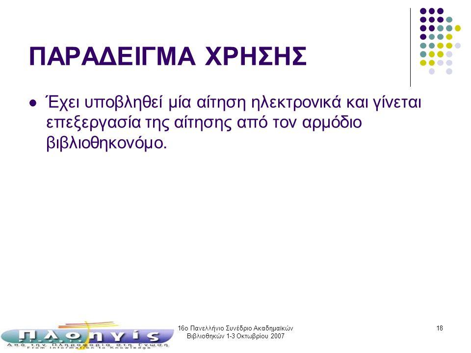 16ο Πανελλήνιο Συνέδριο Ακαδημαϊκών Βιβλιοθηκών 1-3 Οκτωβρίου 2007 18 ΠΑΡΑΔΕΙΓΜΑ ΧΡΗΣΗΣ Έχει υποβληθεί μία αίτηση ηλεκτρονικά και γίνεται επεξεργασία
