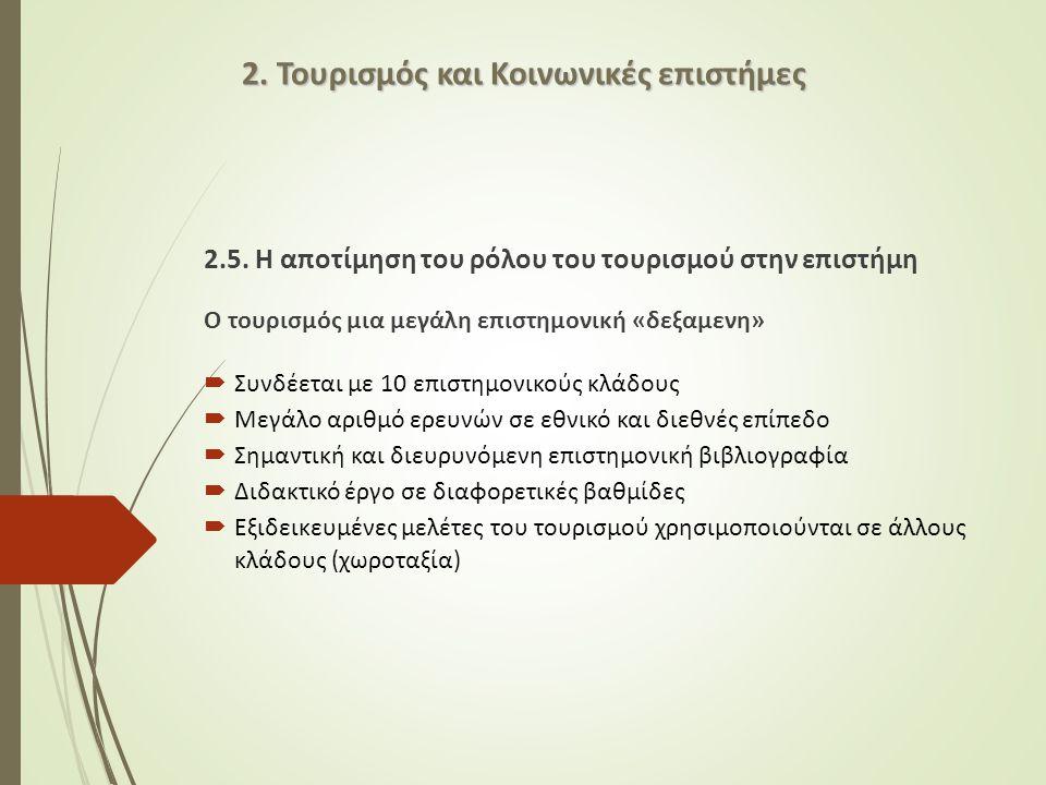 2.5. Η αποτίμηση του ρόλου του τουρισμού στην επιστήμη Ο τουρισμός μια μεγάλη επιστημονική «δεξαμενη»  Συνδέεται με 10 επιστημονικούς κλάδους  Μεγάλ