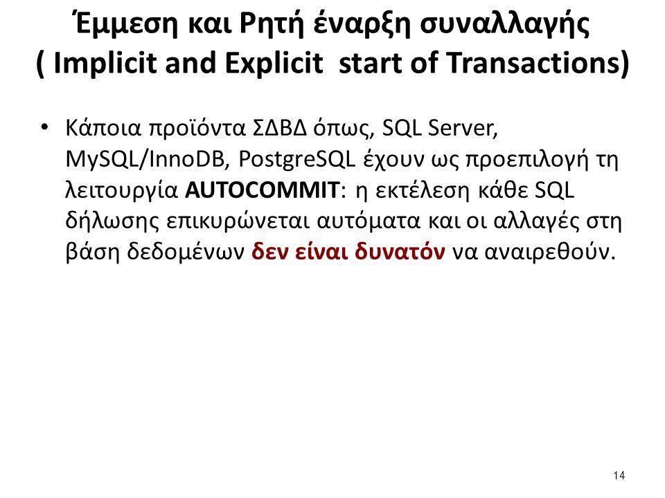 Έμμεση και Ρητή έναρξη συναλλαγής ( Implicit and Explicit start of Transactions) Κάποια προϊόντα ΣΔΒΔ όπως, SQL Server, MySQL/InnoDB, PostgreSQL έχουν ως προεπιλογή τη λειτουργία AUTOCOMMIT: η εκτέλεση κάθε SQL δήλωσης επικυρώνεται αυτόματα και οι αλλαγές στη βάση δεδομένων δεν είναι δυνατόν να αναιρεθούν.