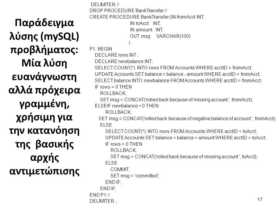 Παράδειγμα λύσης (mySQL) προβλήματος: Μία λύση ευανάγνωστη αλλά πρόχειρα γραμμένη, χρήσιμη για την κατανόηση της βασικής αρχής αντιμετώπισης DELIMITER // DROP PROCEDURE BankTransfer // CREATE PROCEDURE BankTransfer (IN fromAcct INT, IN toAcct INT, IN amount INT, OUT msg VARCHAR(100) ) P1: BEGIN DECLARE rows INT ; DECLARE newbalance INT; SELECT COUNT(*) INTO rows FROM Accounts WHERE acctID = fromAcct; UPDATE Accounts SET balance = balance - amount WHERE acctID = fromAcct; SELECT balance INTO newbalance FROM Accounts WHERE acctID = fromAcct; IF rows = 0 THEN ROLLBACK; SET msg = CONCAT( rolled back because of missing account , fromAcct); ELSEIF newbalance < 0 THEN ROLLBACK; SET msg = CONCAT( rolled back because of negative balance of account , fromAcct); ELSE SELECT COUNT(*) INTO rows FROM Accounts WHERE acctID = toAcct; UPDATE Accounts SET balance = balance + amount WHERE acctID = toAcct; IF rows = 0 THEN ROLLBACK; SET msg = CONCAT( rolled back because of missing account , toAcct); ELSE COMMIT; SET msg = committed ; END IF; END P1 // DELIMITER ; 17